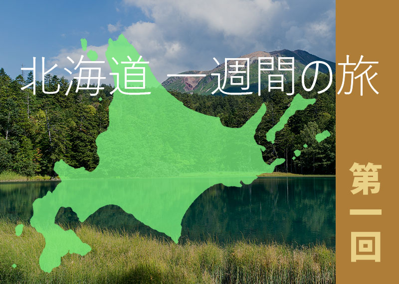 北海道 絶景をめぐる1週間の旅 [第一回]