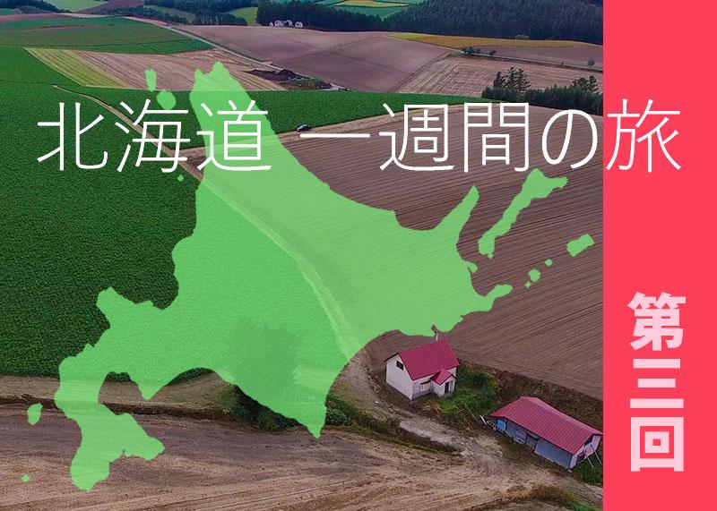 北海道 絶景をめぐる1週間の旅 [第三回]